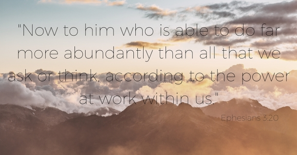 -Now to him who is able to do far more abundantly than all that we ask or think, according to the power at work within us.- Ephesians 3-20 (2).jpg