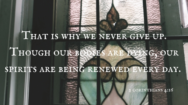 -That is why we never give up. Though our bodies are dying, our spirits are being renewed every day.-.jpg
