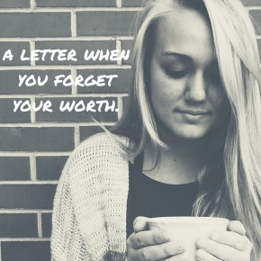 a letter when you forget your worth.