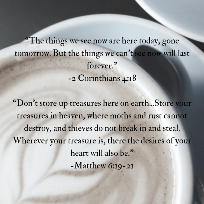 the-things-we-see-now-are-here-today-gone-tomorrow-but-the-things-we-cant-see-now-will-last-forever-2-corinthians-4-18dont-store-up-treasures-here-on-earth-store-your
