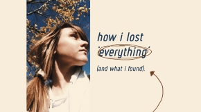 how i lost everything (and what i found).