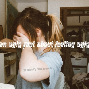 #17: An ugly rant about feeling ugly.